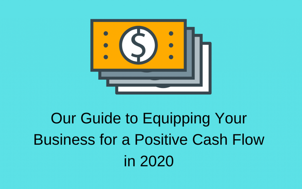 Our Guide to Equipping Your Business for a Positive Cash Flow in 2020